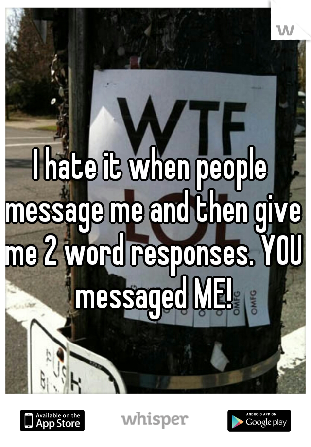 I hate it when people message me and then give me 2 word responses. YOU messaged ME!