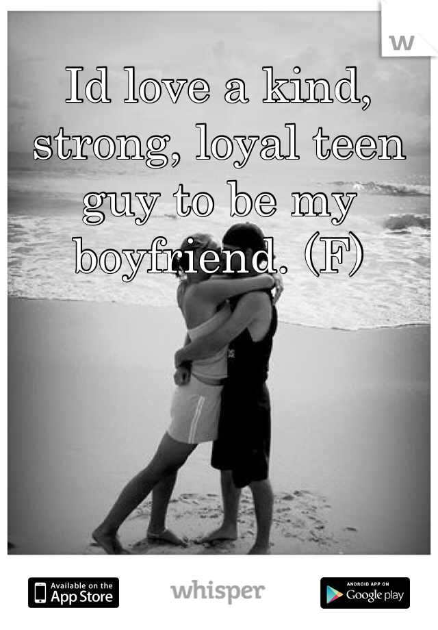 Id love a kind, strong, loyal teen guy to be my boyfriend. (F)