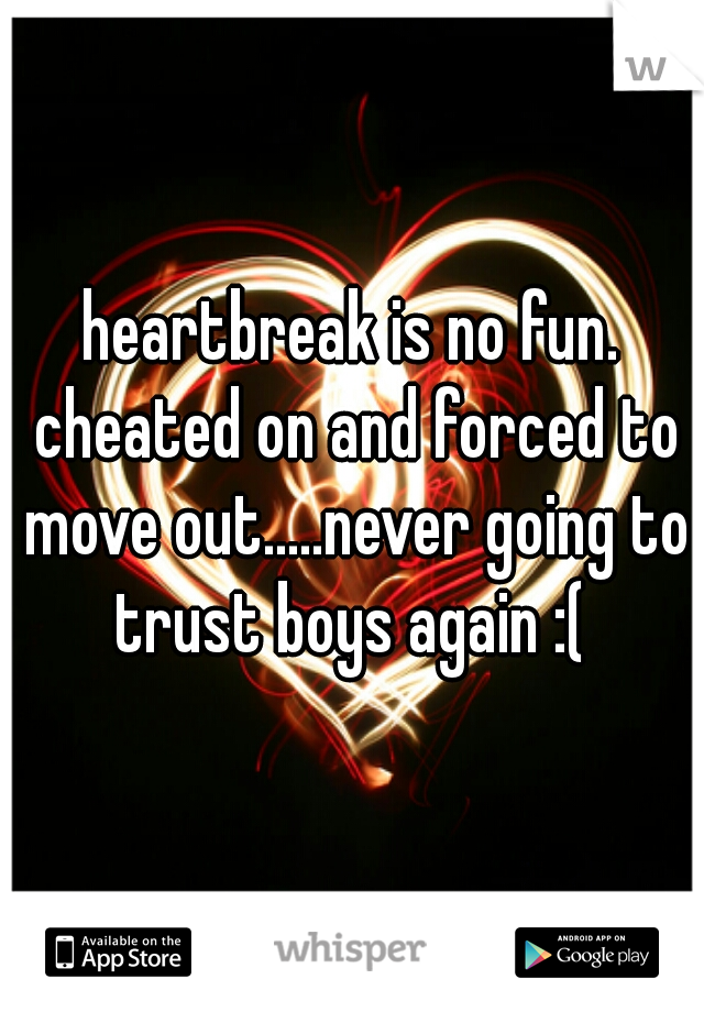 heartbreak is no fun. cheated on and forced to move out.....never going to trust boys again :(