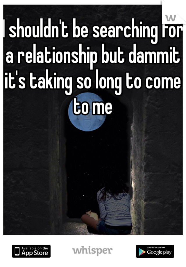 I shouldn't be searching for a relationship but dammit it's taking so long to come to me