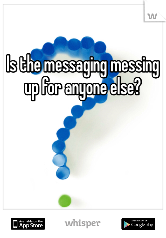 Is the messaging messing up for anyone else?