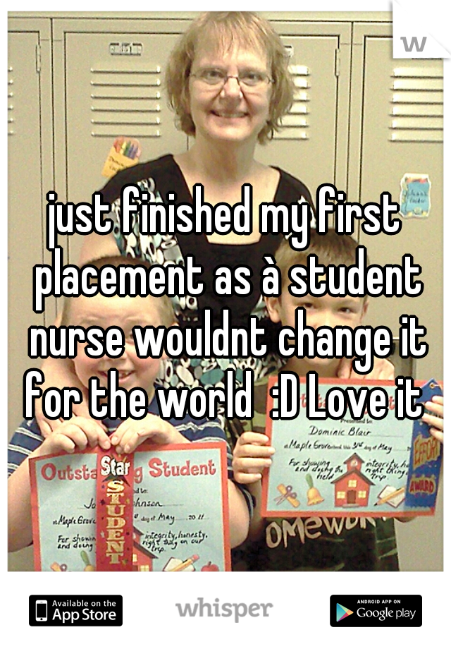 just finished my first placement as à student nurse wouldnt change it for the world  :D Love it