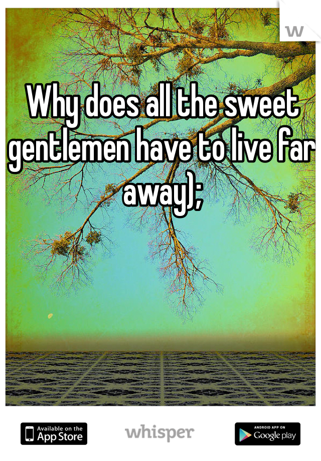 Why does all the sweet gentlemen have to live far away);