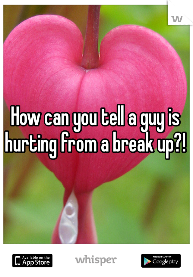 How can you tell a guy is hurting from a break up?!