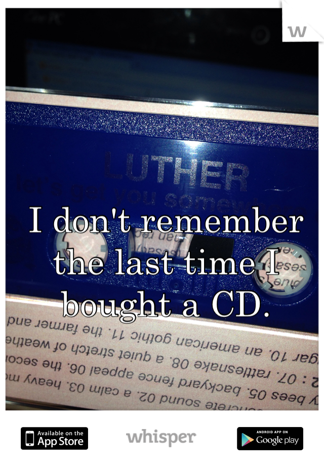 I don't remember the last time I bought a CD.