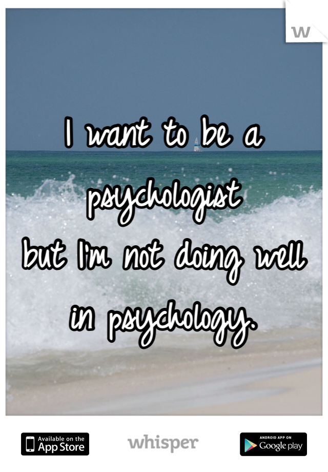 I want to be a psychologist  but I'm not doing well in psychology.