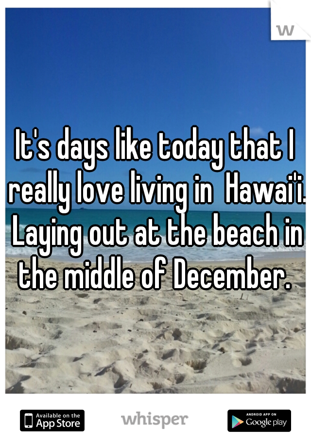It's days like today that I really love living in  Hawai'i. Laying out at the beach in the middle of December.