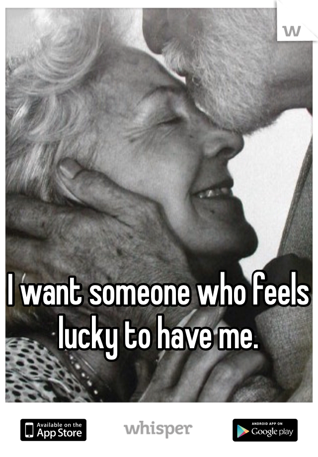 I want someone who feels lucky to have me.