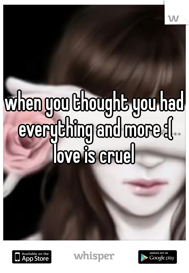 when you thought you had everything and more :( love is cruel