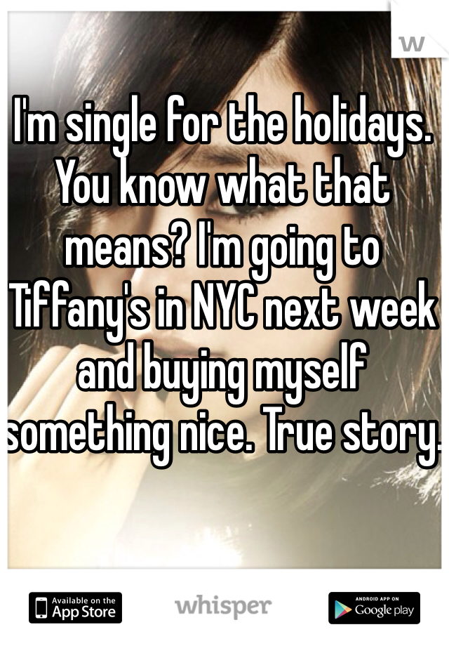 I'm single for the holidays. You know what that means? I'm going to Tiffany's in NYC next week and buying myself something nice. True story.