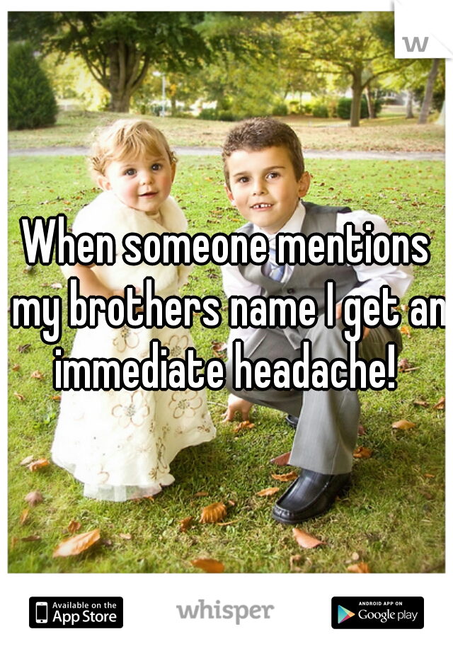 When someone mentions my brothers name I get an immediate headache!