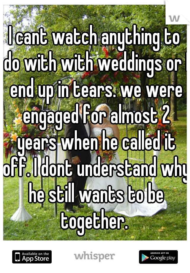 I cant watch anything to do with with weddings or I end up in tears. we were engaged for almost 2 years when he called it off. I dont understand why he still wants to be together.