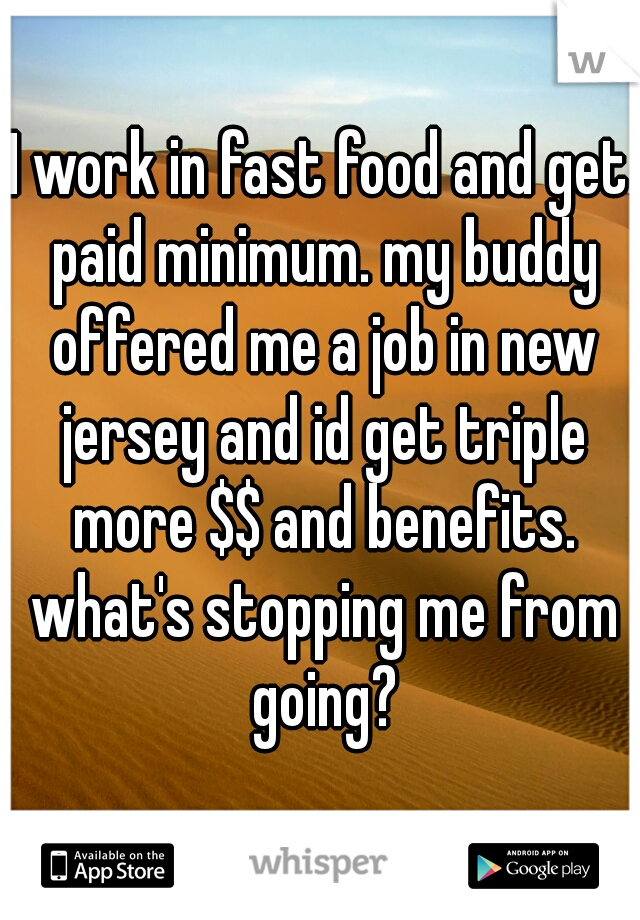 I work in fast food and get paid minimum. my buddy offered me a job in new jersey and id get triple more $$ and benefits. what's stopping me from going?