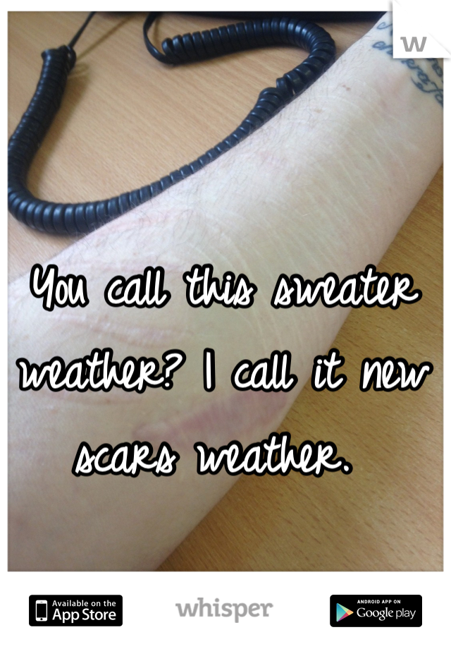 You call this sweater weather? I call it new scars weather.