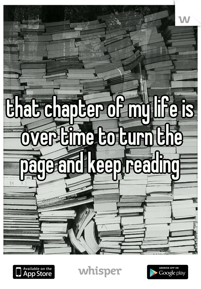 that chapter of my life is over time to turn the page and keep reading