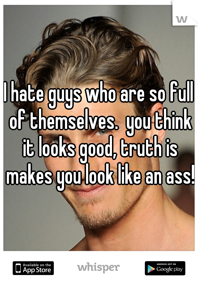 I hate guys who are so full of themselves.  you think it looks good, truth is makes you look like an ass!