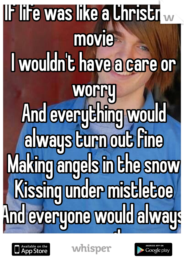 If life was like a Christmas movie  I wouldn't have a care or worry And everything would always turn out fine  Making angels in the snow  Kissing under mistletoe And everyone would always ever smile