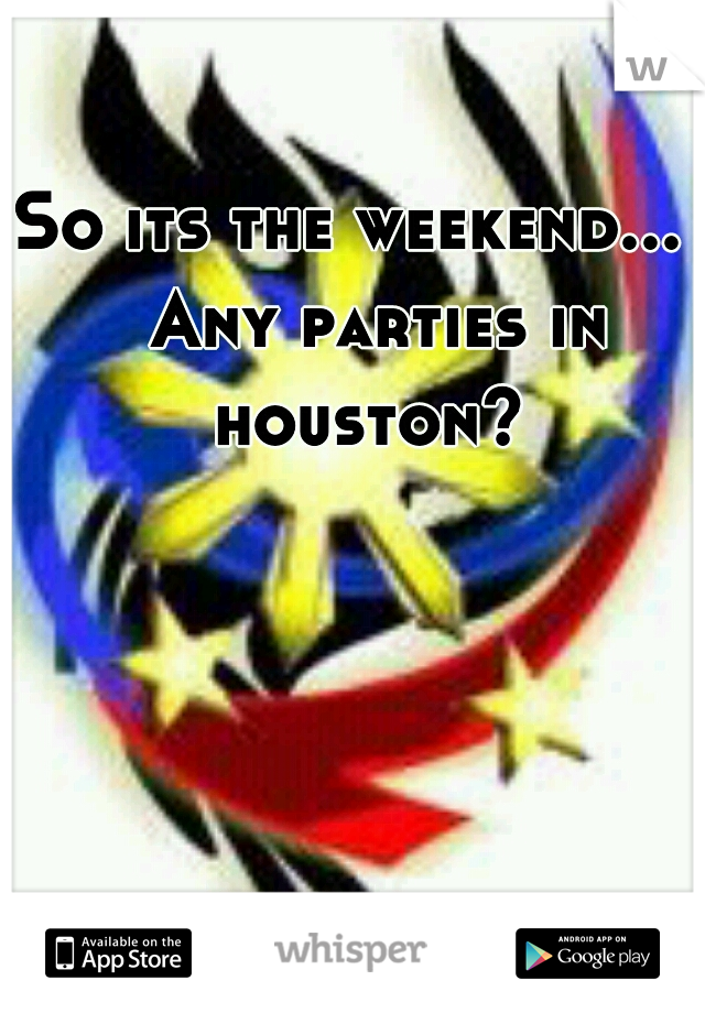 So its the weekend...    Any parties in houston?