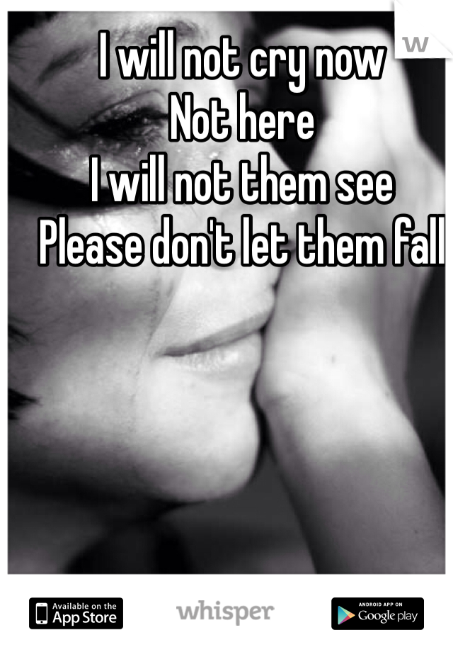 I will not cry now Not here  I will not them see  Please don't let them fall