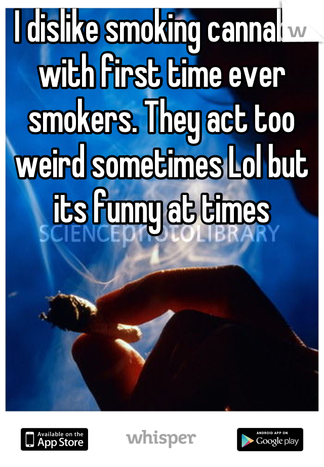 I dislike smoking cannabis with first time ever smokers. They act too weird sometimes Lol but its funny at times