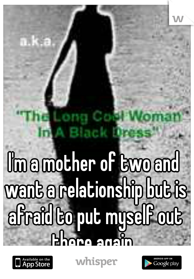 I'm a mother of two and want a relationship but is afraid to put myself out there again.