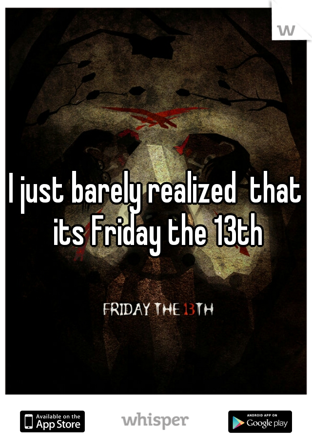 I just barely realized  that its Friday the 13th