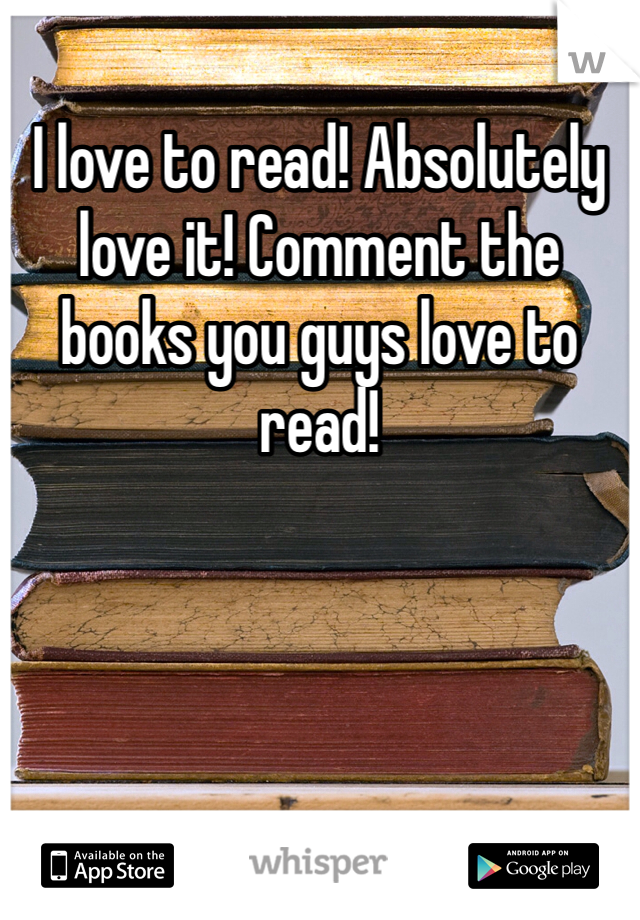 I love to read! Absolutely love it! Comment the books you guys love to read!