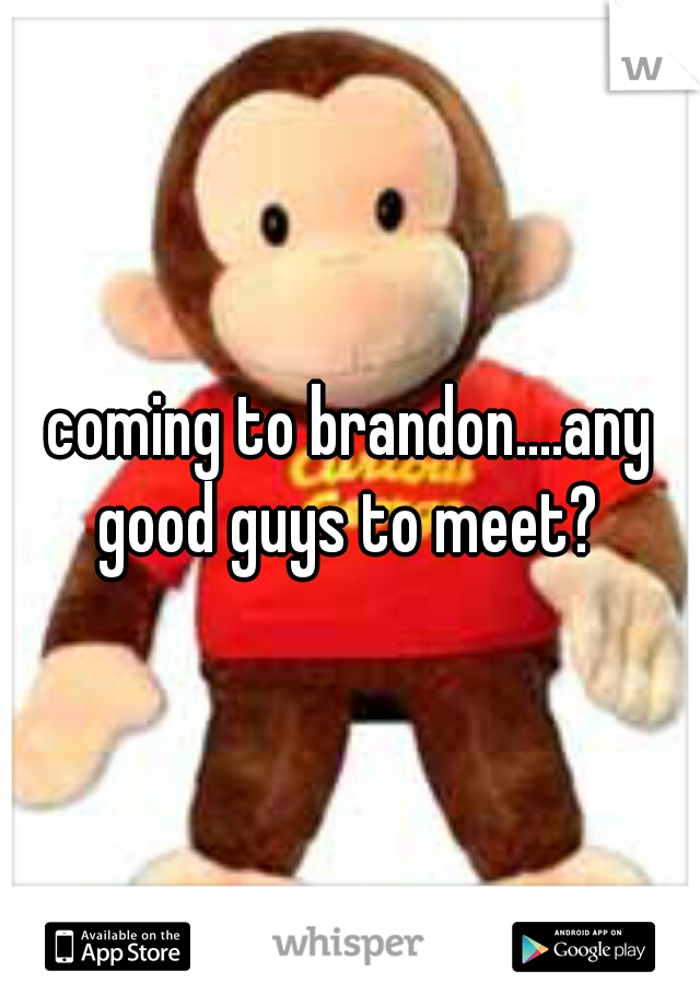 coming to brandon....any good guys to meet?