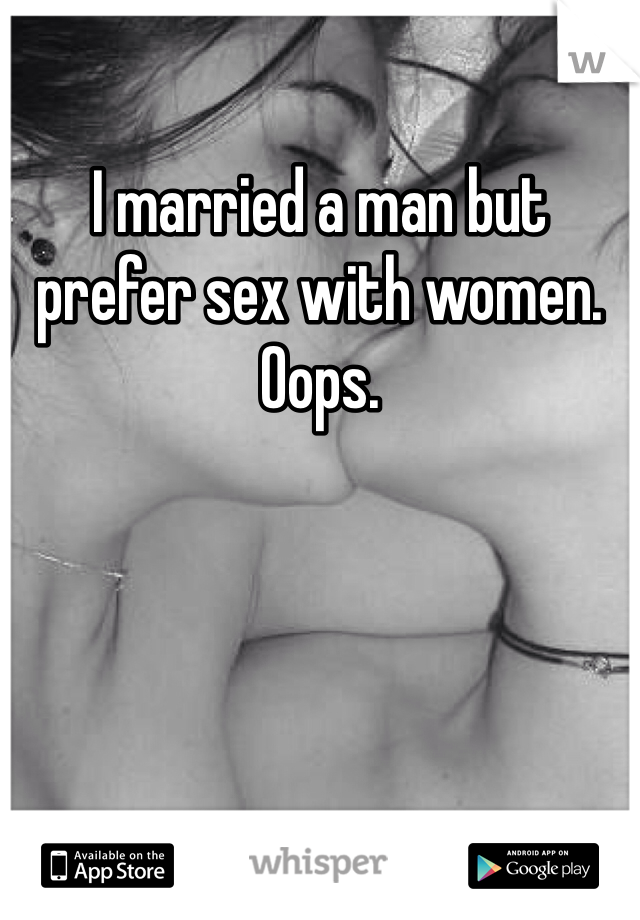 I married a man but prefer sex with women. Oops.
