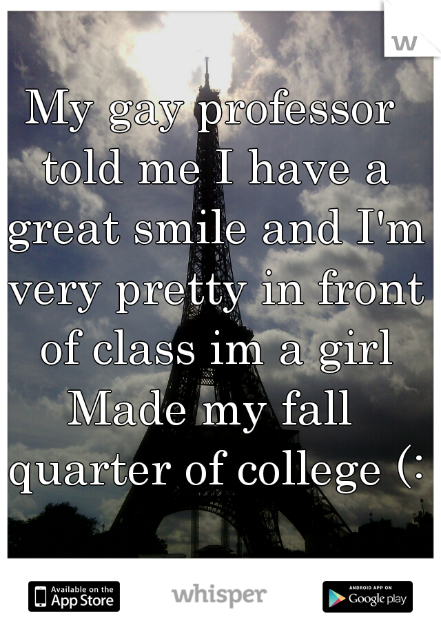 My gay professor told me I have a great smile and I'm very pretty in front of class im a girl Made my fall quarter of college (: