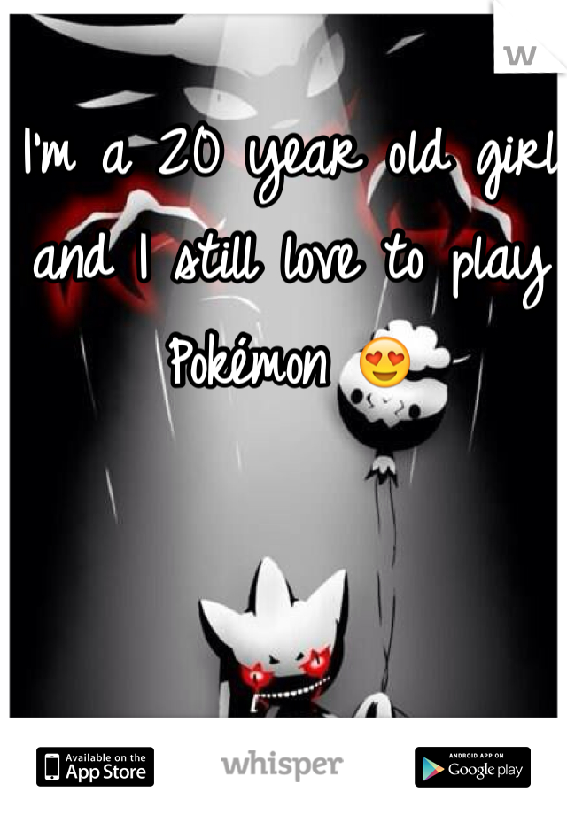 I'm a 20 year old girl and I still love to play Pokémon 😍