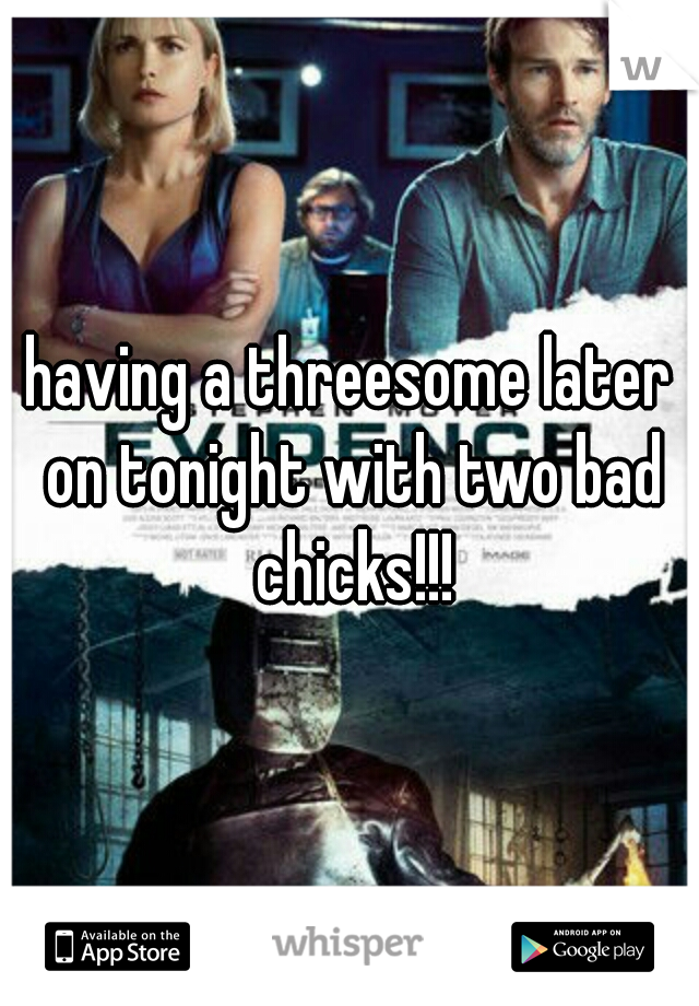 having a threesome later on tonight with two bad chicks!!!