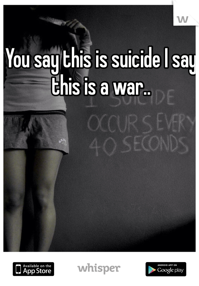 You say this is suicide I say this is a war..