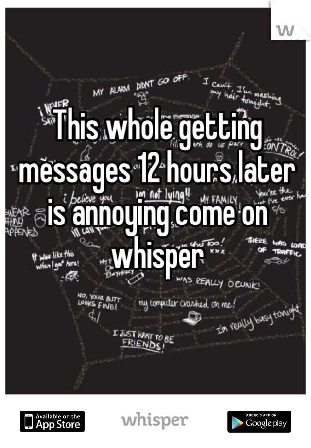 This whole getting messages 12 hours later is annoying come on whisper
