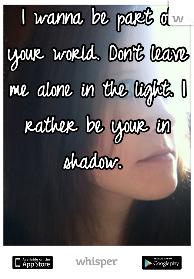 I wanna be part of your world. Don't leave me alone in the light. I rather be your in shadow.