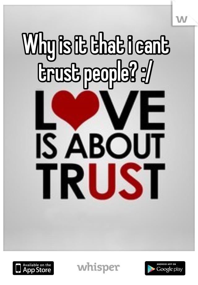 Why is it that i cant trust people? :/