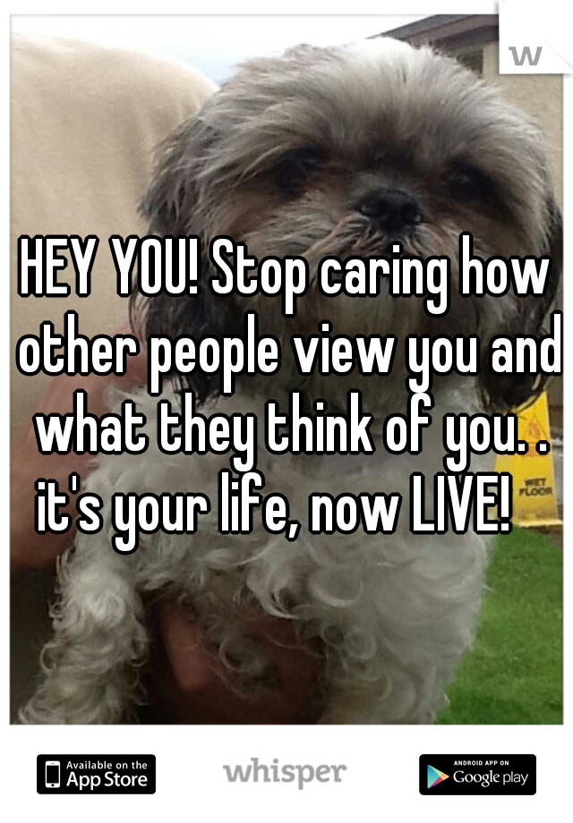 HEY YOU! Stop caring how other people view you and what they think of you. . it's your life, now LIVE!