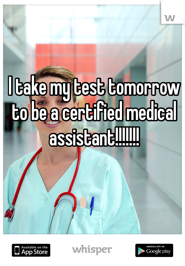 I take my test tomorrow to be a certified medical assistant!!!!!!!
