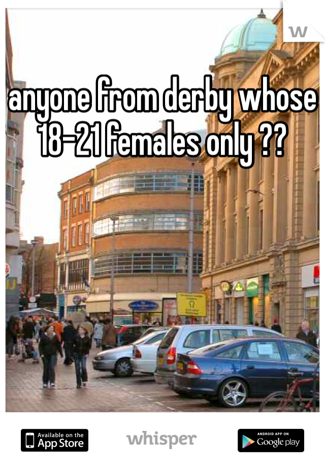 anyone from derby whose 18-21 females only ??