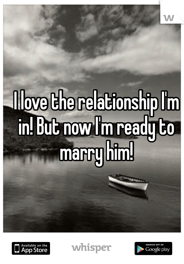 I love the relationship I'm in! But now I'm ready to marry him!