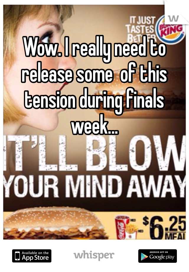 Wow. I really need to release some  of this tension during finals week...