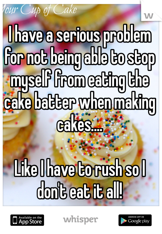 I have a serious problem for not being able to stop myself from eating the cake batter when making cakes....   Like I have to rush so I don't eat it all!