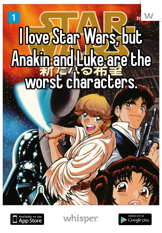 I love Star Wars, but Anakin and Luke are the worst characters.