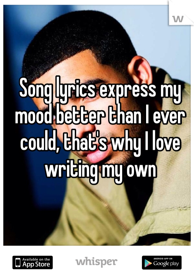 Song lyrics express my mood better than I ever could, that's why I love writing my own