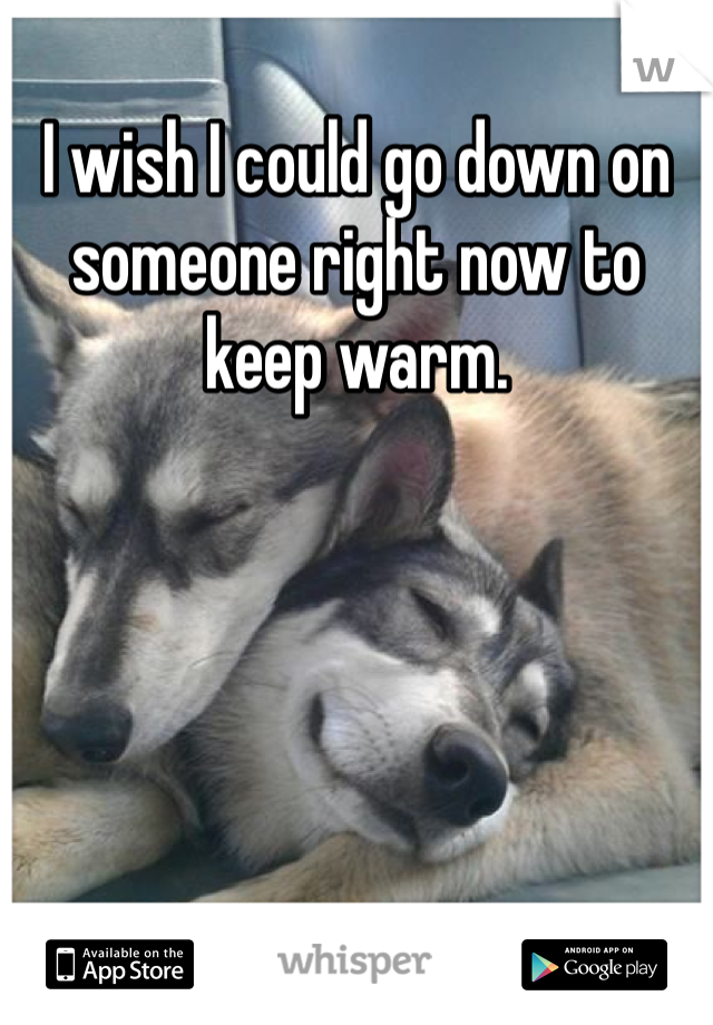 I wish I could go down on someone right now to keep warm.