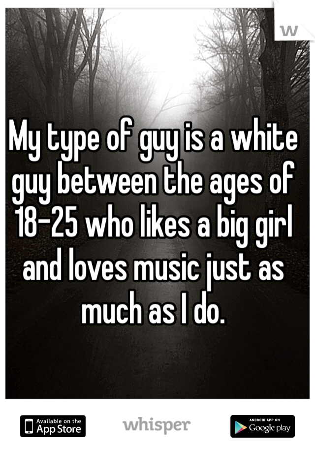 My type of guy is a white guy between the ages of 18-25 who likes a big girl and loves music just as much as I do.