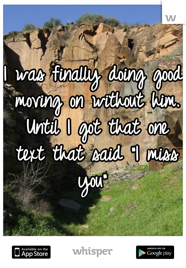 "I was finally doing good moving on without him. Until I got that one text that said ""I miss you"""