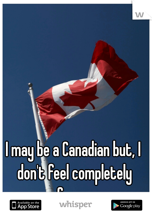 I may be a Canadian but, I don't feel completely free....