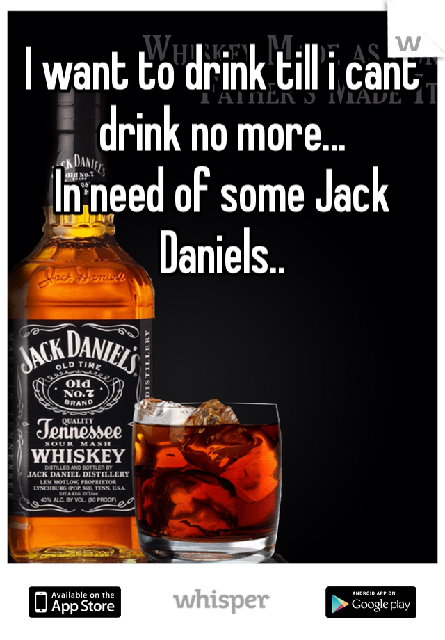 I want to drink till i cant drink no more... In need of some Jack Daniels..
