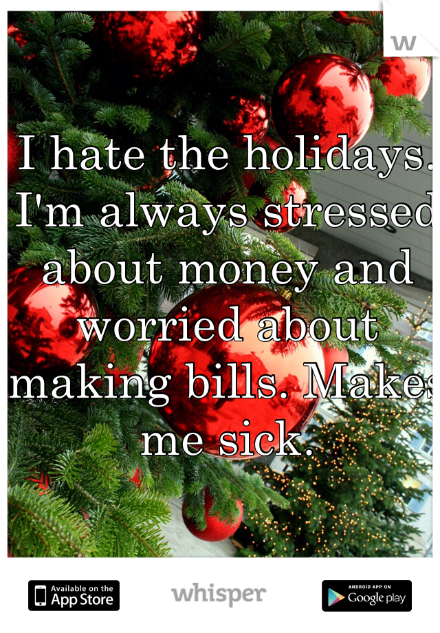 I hate the holidays. I'm always stressed about money and worried about making bills. Makes me sick.